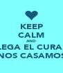 KEEP CALM AND LLEGA EL CURA Y NOS CASAMOS - Personalised Poster A4 size
