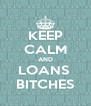 KEEP CALM AND LOANS  BITCHES - Personalised Poster A4 size