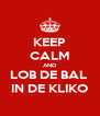 KEEP CALM AND LOB DE BAL  IN DE KLIKO - Personalised Poster A4 size