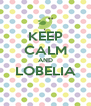 KEEP CALM AND LOBELIA  - Personalised Poster A4 size