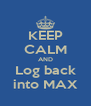 KEEP CALM AND Log back into MAX - Personalised Poster A4 size