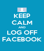 KEEP CALM AND LOG OFF FACEBOOK - Personalised Poster A4 size