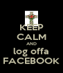 KEEP CALM AND log offa FACEBOOK - Personalised Poster A4 size