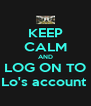 KEEP CALM AND LOG ON TO Lo's account  - Personalised Poster A4 size