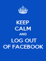 KEEP CALM AND   LOG OUT    OF FACEBOOK   - Personalised Poster A4 size