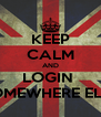 KEEP CALM AND LOGIN  SOMEWHERE ELSE - Personalised Poster A4 size