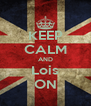 KEEP CALM AND Lois ON - Personalised Poster A4 size