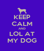KEEP CALM AND LOL AT MY DOG - Personalised Poster A4 size