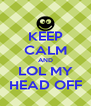 KEEP CALM AND LOL MY HEAD OFF - Personalised Poster A4 size
