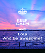 KEEP CALM AND Lola And be awesome! - Personalised Poster A4 size