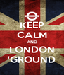 KEEP CALM AND LONDON 'GROUND - Personalised Poster A4 size