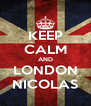 KEEP CALM AND LONDON NICOLAS - Personalised Poster A4 size