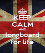 KEEP CALM AND longboard for life - Personalised Poster A4 size