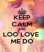 KEEP CALM AND LOO LOVE  ME DO - Personalised Poster A4 size