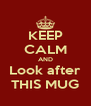 KEEP CALM AND Look after THIS MUG - Personalised Poster A4 size