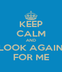 KEEP CALM AND LOOK AGAIN FOR ME - Personalised Poster A4 size