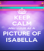 KEEP CALM AND LOOK AT A PICTURE OF ISABELLA - Personalised Poster A4 size