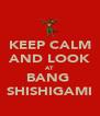 KEEP CALM AND LOOK AT BANG  SHISHIGAMI - Personalised Poster A4 size