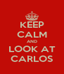 KEEP CALM AND LOOK AT CARLOS - Personalised Poster A4 size