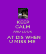 KEEP CALM AND LOOK  AT DIS WHEN U MISS ME  - Personalised Poster A4 size