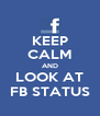 KEEP CALM AND LOOK AT FB STATUS - Personalised Poster A4 size