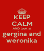 KEEP CALM AND look at  gergina and  weronika - Personalised Poster A4 size