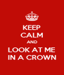 KEEP CALM AND LOOK AT ME IN A CROWN - Personalised Poster A4 size