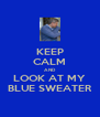 KEEP CALM AND LOOK AT MY BLUE SWEATER - Personalised Poster A4 size