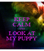 KEEP CALM AND LOOK AT MY PUPPY - Personalised Poster A4 size