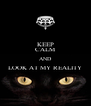 KEEP CALM AND LOOK AT MY REALITY  - Personalised Poster A4 size