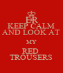 KEEP CALM AND LOOK AT MY RED  TROUSERS - Personalised Poster A4 size