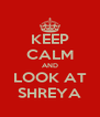 KEEP CALM AND LOOK AT SHREYA - Personalised Poster A4 size