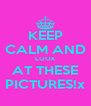 KEEP CALM AND LOOK AT THESE PICTURES!x - Personalised Poster A4 size