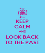 KEEP CALM AND LOOK BACK TO THE PAST - Personalised Poster A4 size