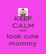 KEEP CALM AND look cute mommy - Personalised Poster A4 size