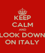 KEEP CALM AND LOOK DOWN ON ITALY - Personalised Poster A4 size