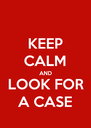 KEEP CALM AND LOOK FOR A CASE - Personalised Poster A4 size