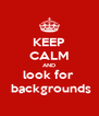 KEEP CALM AND look for   backgrounds - Personalised Poster A4 size