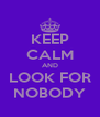 KEEP CALM AND LOOK FOR NOBODY - Personalised Poster A4 size
