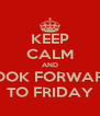 KEEP CALM AND LOOK FORWARD TO FRIDAY - Personalised Poster A4 size