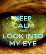 KEEP CALM AND LOOK INTO MY EYE - Personalised Poster A4 size