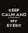 KEEP CALM AND LOOK INTO MY EYES!!! - Personalised Poster A4 size