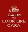 KEEP CALM AND LOOK LIKE CARA - Personalised Poster A4 size