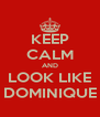 KEEP CALM AND LOOK LIKE DOMINIQUE - Personalised Poster A4 size