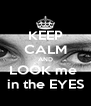 KEEP CALM AND LOOK me  in the EYES - Personalised Poster A4 size