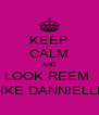 KEEP CALM AND LOOK REEM  LIKE DANNIELLE - Personalised Poster A4 size