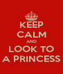 KEEP CALM AND LOOK TO A PRINCESS - Personalised Poster A4 size