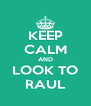 KEEP CALM AND LOOK TO RAUL - Personalised Poster A4 size