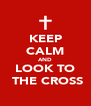 KEEP CALM AND LOOK TO  THE CROSS - Personalised Poster A4 size