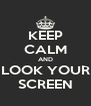 KEEP CALM AND LOOK YOUR SCREEN - Personalised Poster A4 size